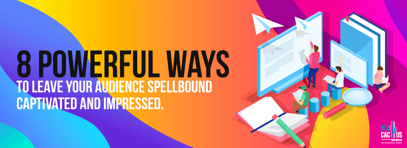 BluCactus 8 Powerful Ways to Leave Your Audience Spellbound, Captivated and Impressed