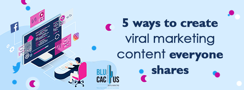 BluCactus - 5 Ways to create Viral Marketing Content everyone shares